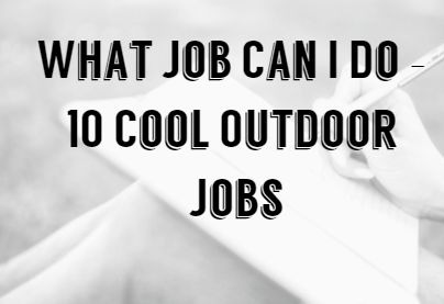 What Job Can I Do – 10 Cool Outdoor Jobs