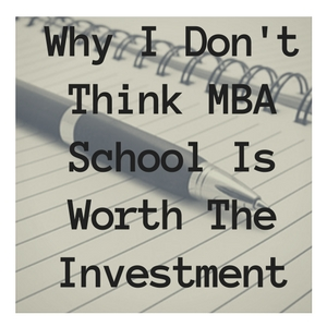 Why I Don't Think MBA School Is Worth The Investment