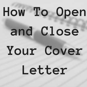 Cover Letter Tips – How to Open and Close Your Cover Letter