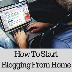 How To Start Blogging From Home