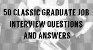50 Classic Graduate Job Interview Questions and Answers