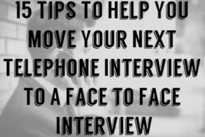 15 Tips To Help You Move Your Next Telephone Interview To A Face to Face Interview