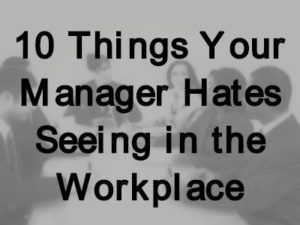10 Things Your Manager Hates Seeing in the Workplace