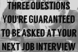Three Questions You're Guaranteed to be Asked at Your Next Job Interview